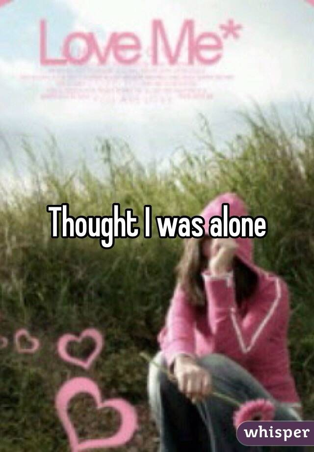 Thought I was alone