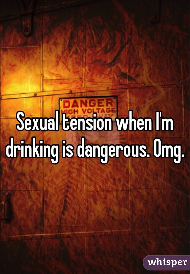 Sexual tension when I'm drinking is dangerous. Omg.