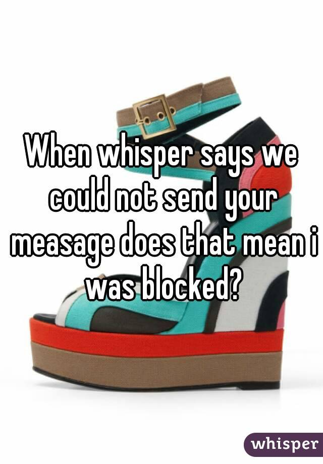 When whisper says we could not send your measage does that mean i was blocked?