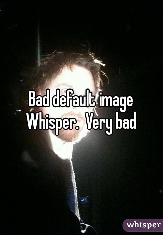 Bad default image Whisper.  Very bad