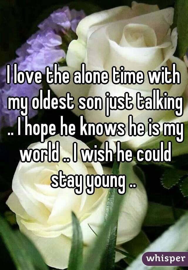 I love the alone time with my oldest son just talking .. I hope he knows he is my world .. I wish he could stay young ..
