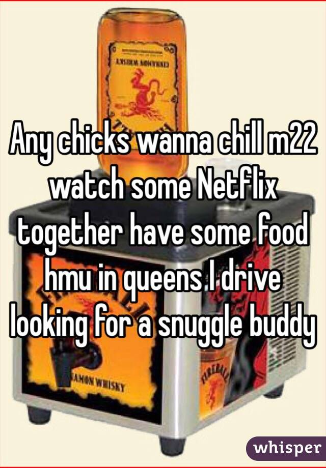 Any chicks wanna chill m22 watch some Netflix together have some food hmu in queens I drive looking for a snuggle buddy