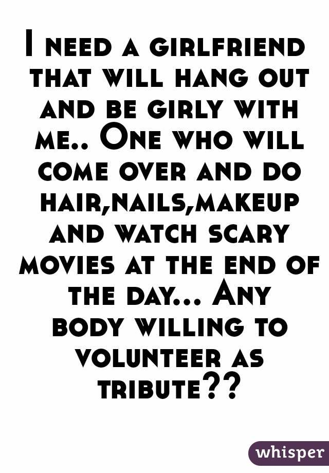 I need a girlfriend that will hang out and be girly with me.. One who will come over and do hair,nails,makeup and watch scary movies at the end of the day... Any body willing to volunteer as tribute??