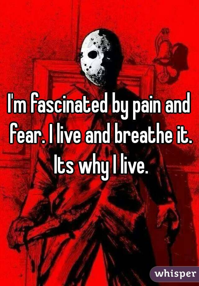 I'm fascinated by pain and fear. I live and breathe it. Its why I live.
