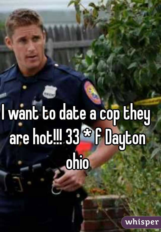 I want to date a cop they are hot!!! 33 * f Dayton ohio