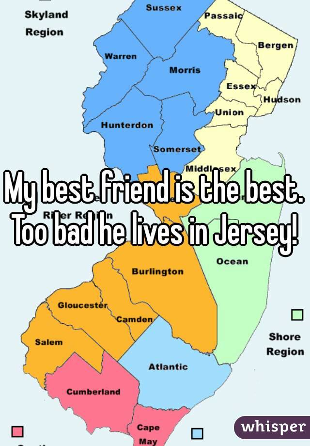 My best friend is the best. Too bad he lives in Jersey!