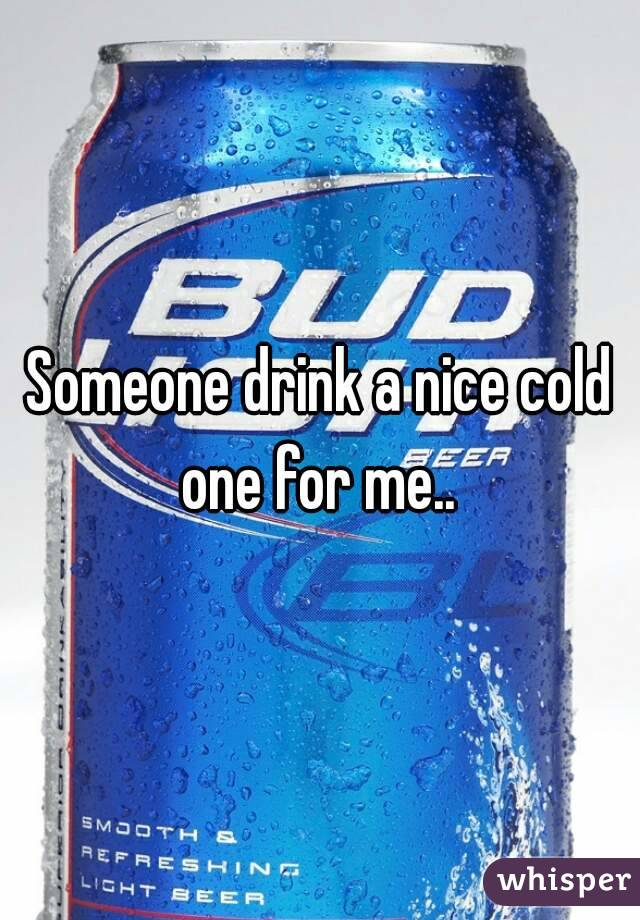Someone drink a nice cold one for me..