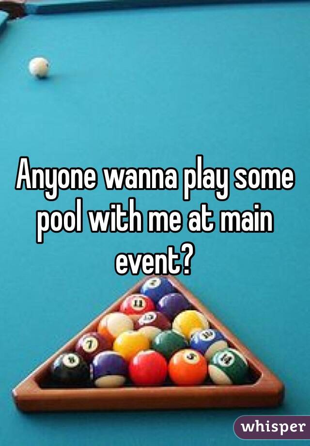 Anyone wanna play some pool with me at main event?