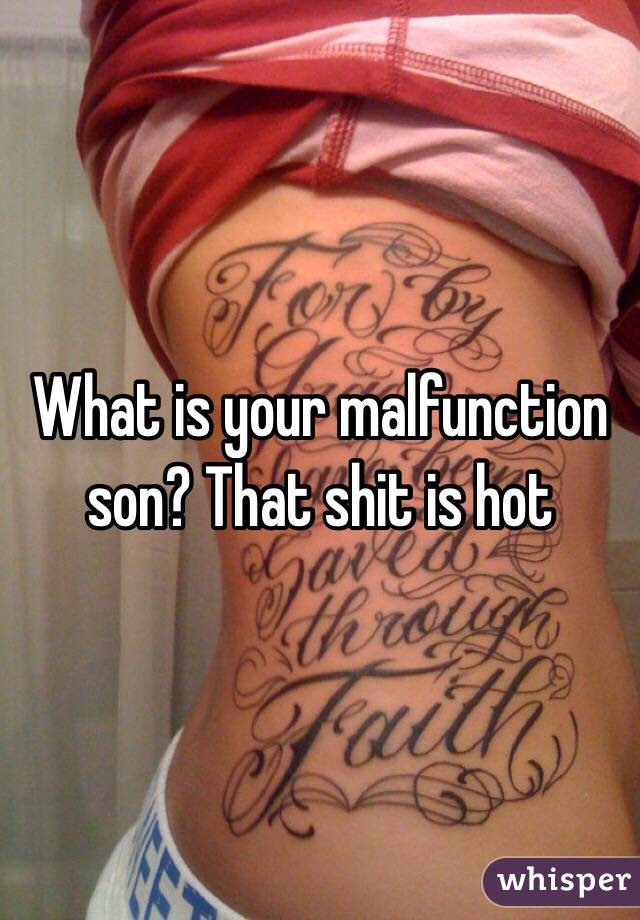 What is your malfunction son? That shit is hot