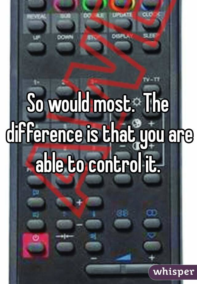 So would most.  The difference is that you are able to control it.
