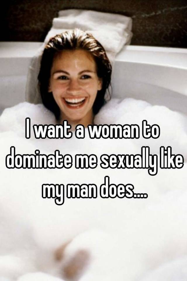 I want a woman to dominate me
