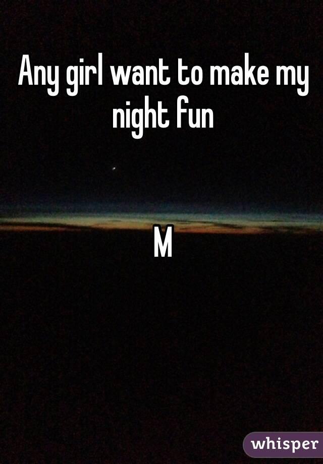 Any girl want to make my night fun   M