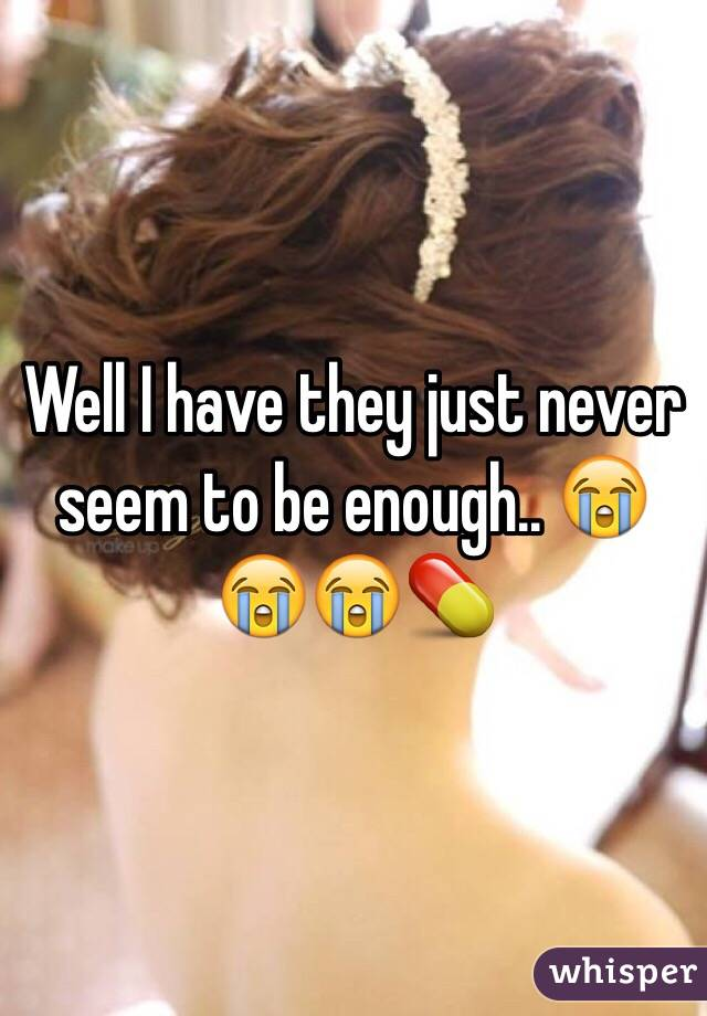 Well I have they just never seem to be enough.. 😭😭😭💊