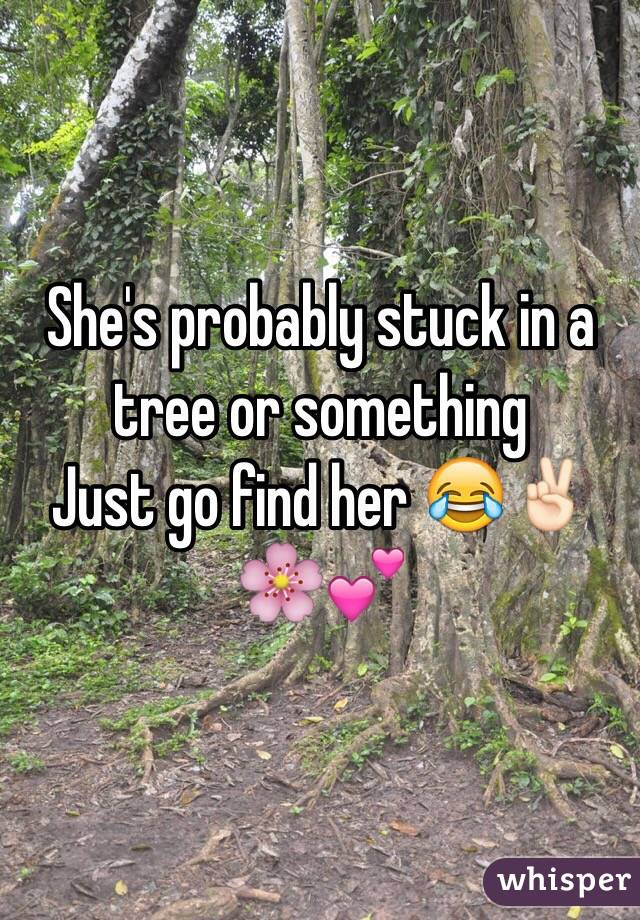 She's probably stuck in a tree or something  Just go find her 😂✌🏻️🌸💕
