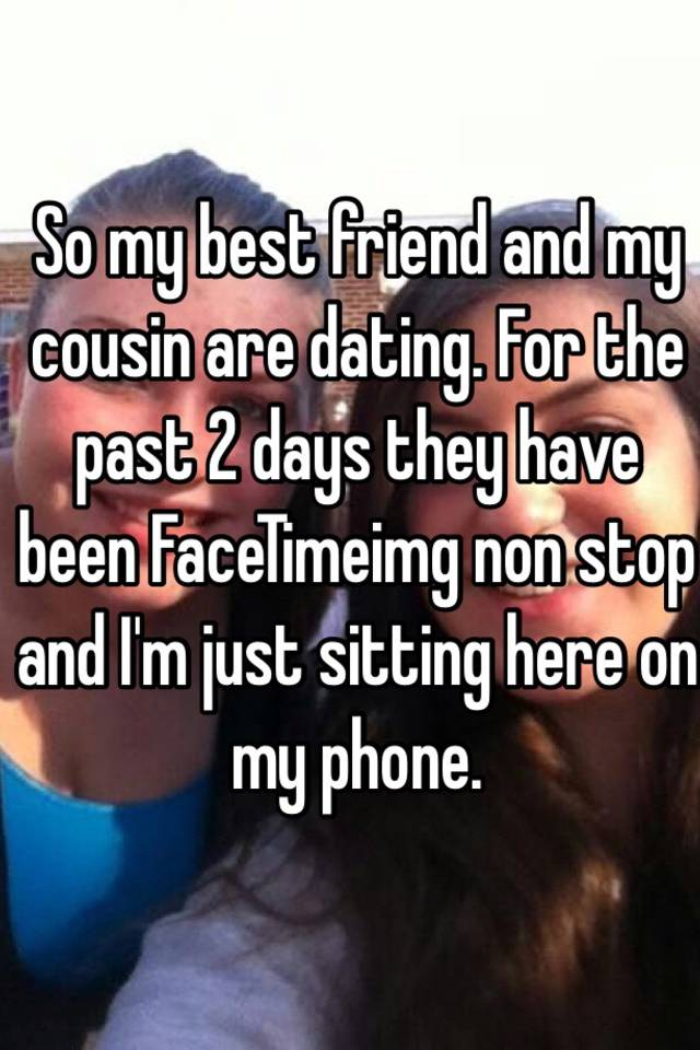 my cousin is dating my best friend