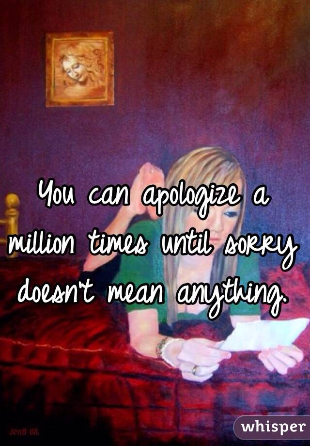 You can apologize a million times until sorry doesn't mean anything.
