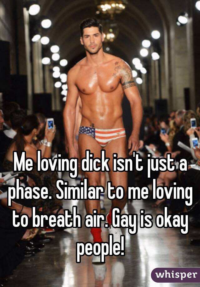 Me loving dick isn't just a phase. Similar to me loving to breath air. Gay is okay people!