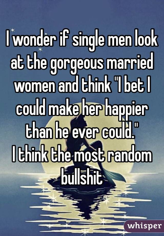 """I wonder if single men look at the gorgeous married women and think """"I bet I could make her happier than he ever could."""" I think the most random bullshit"""