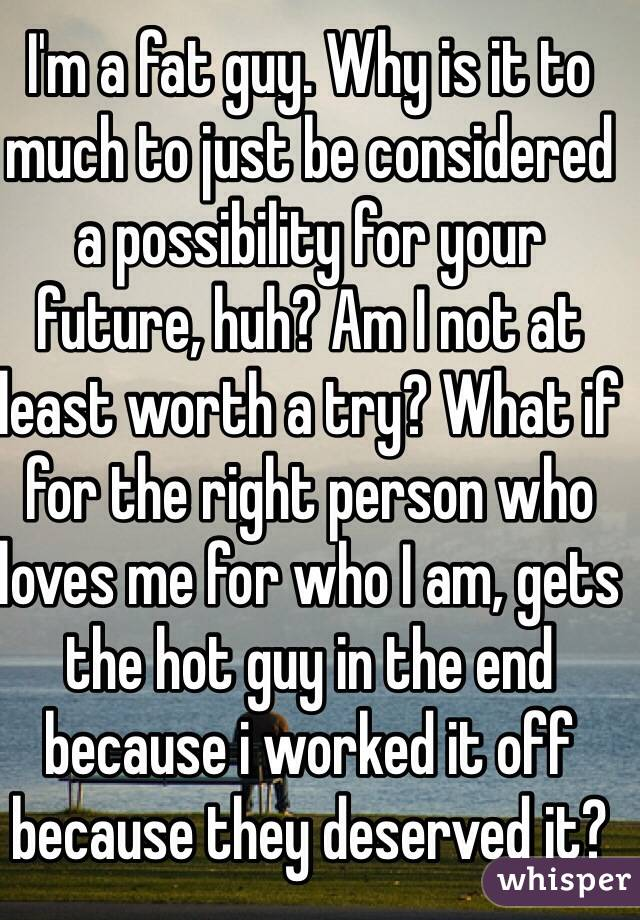 I'm a fat guy. Why is it to much to just be considered a possibility for your future, huh? Am I not at least worth a try? What if for the right person who loves me for who I am, gets the hot guy in the end because i worked it off because they deserved it?