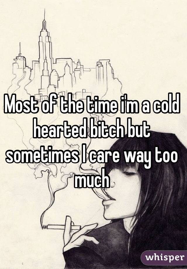 Most of the time i'm a cold hearted bitch but sometimes I care way too much