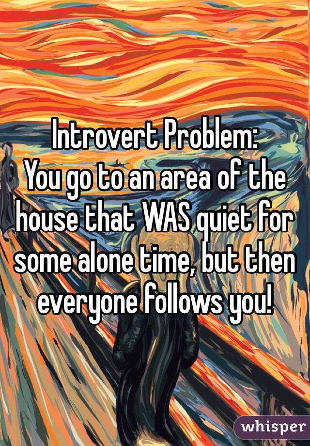 Introvert Problem:  You go to an area of the house that WAS quiet for some alone time, but then everyone follows you!