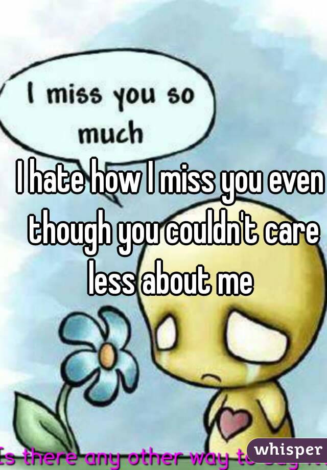 I hate how I miss you even though you couldn't care less about me