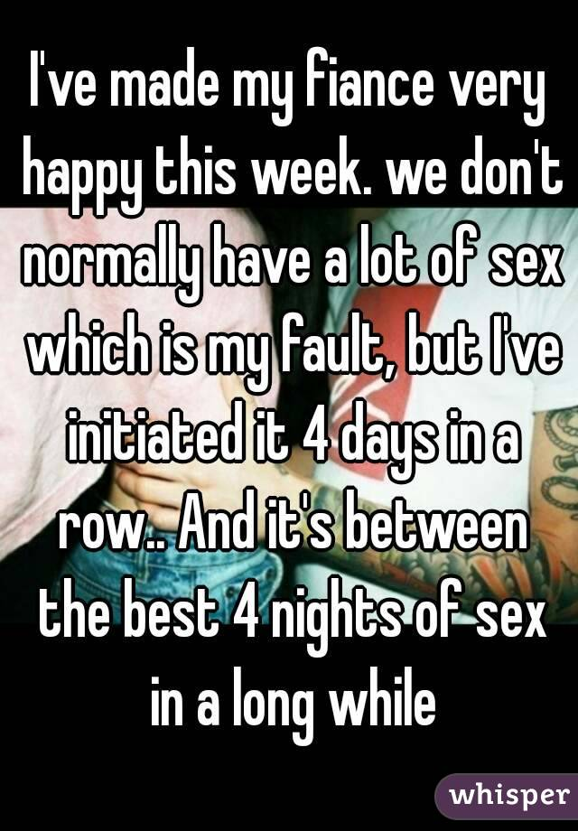 I've made my fiance very happy this week. we don't normally have a lot of sex which is my fault, but I've initiated it 4 days in a row.. And it's between the best 4 nights of sex in a long while