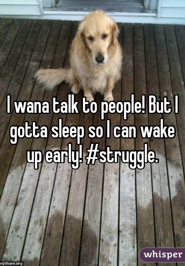I wana talk to people! But I gotta sleep so I can wake up early! #struggle.