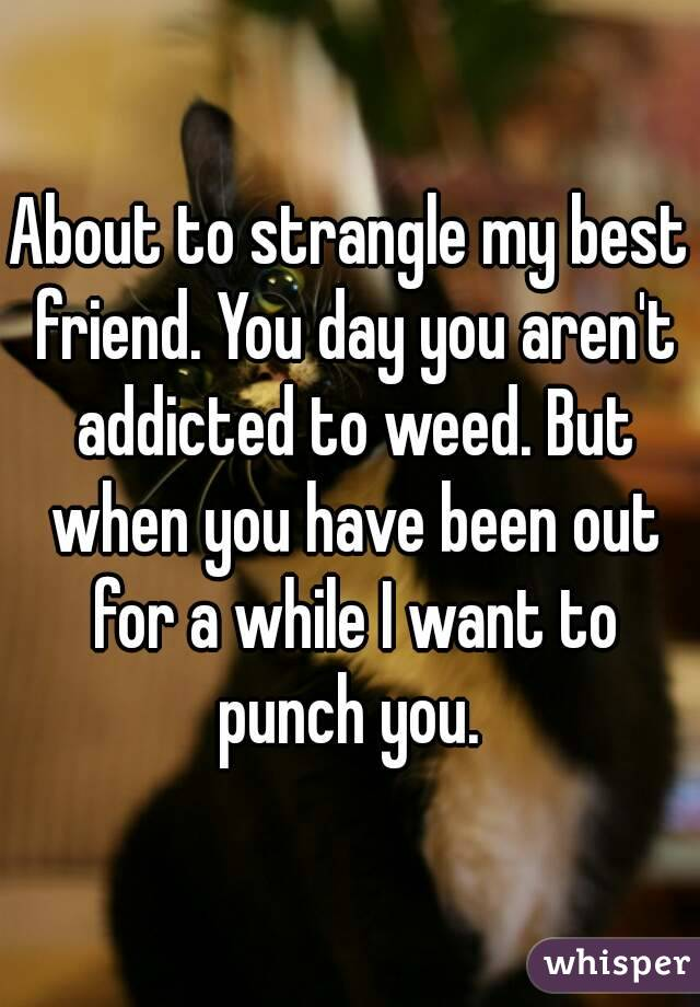 About to strangle my best friend. You day you aren't addicted to weed. But when you have been out for a while I want to punch you.