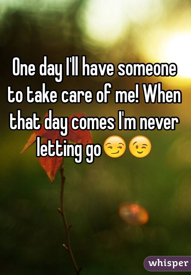 One day I'll have someone to take care of me! When that day comes I'm never letting go😏😉