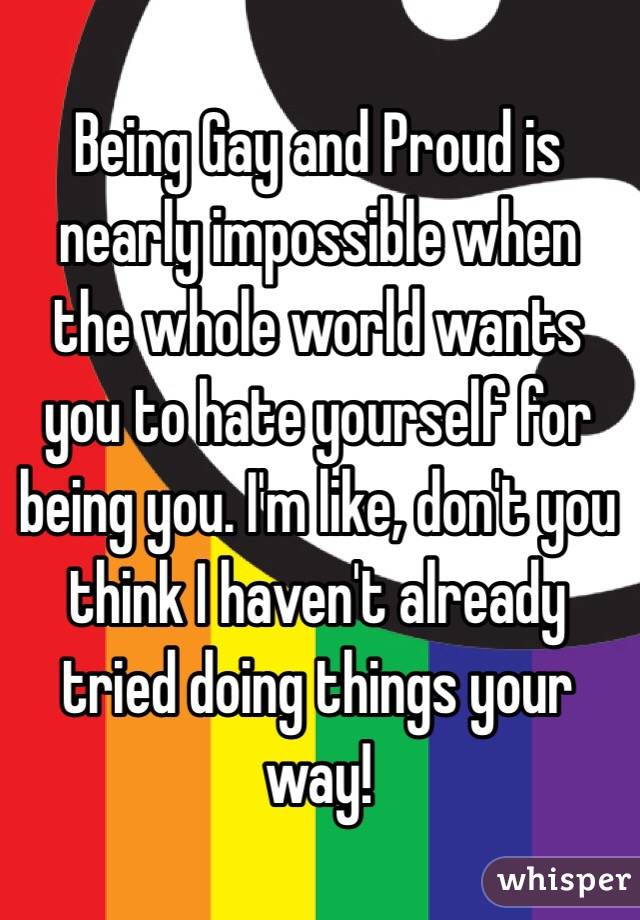 Being Gay and Proud is nearly impossible when the whole world wants you to hate yourself for being you. I'm like, don't you think I haven't already tried doing things your way!