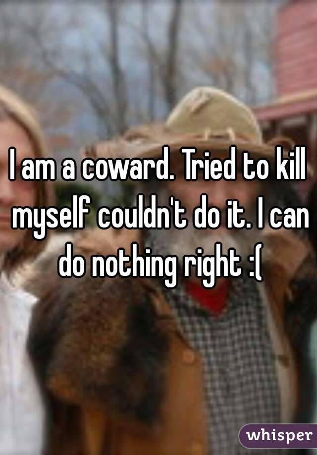 I am a coward. Tried to kill myself couldn't do it. I can do nothing right :(