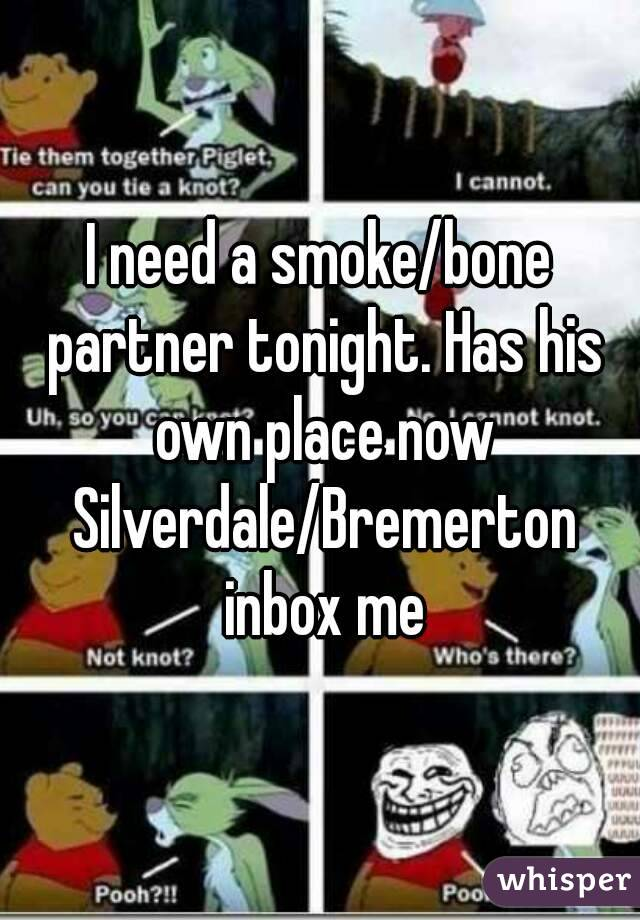 I need a smoke/bone partner tonight. Has his own place now Silverdale/Bremerton inbox me