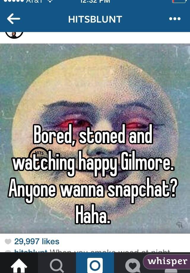 Bored, stoned and watching happy Gilmore. Anyone wanna snapchat? Haha.