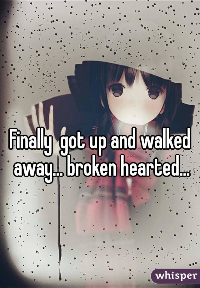 Finally  got up and walked away... broken hearted...