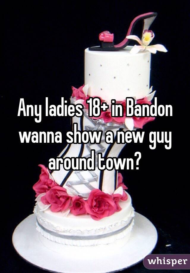 Any ladies 18+ in Bandon wanna show a new guy around town?