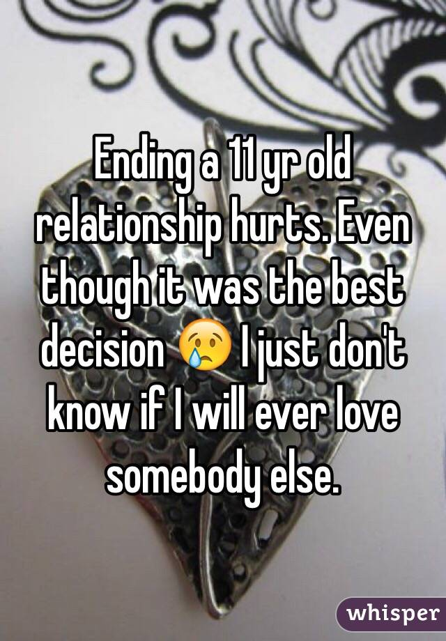 Ending a 11 yr old relationship hurts. Even though it was the best decision 😢 I just don't know if I will ever love somebody else.