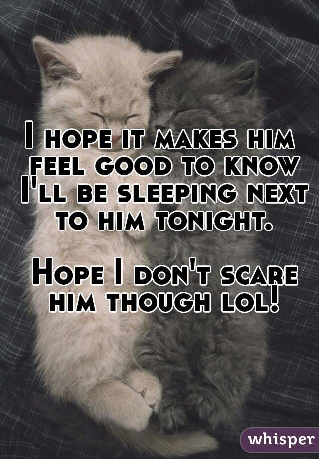 I hope it makes him feel good to know I'll be sleeping next to him tonight.   Hope I don't scare him though lol!