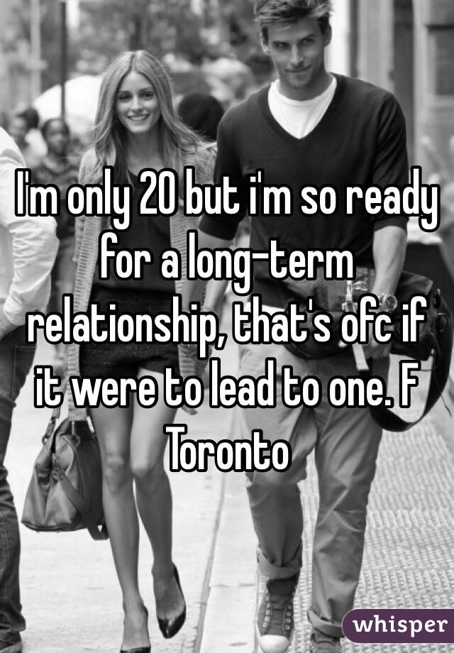 I'm only 20 but i'm so ready for a long-term relationship, that's ofc if it were to lead to one. F Toronto