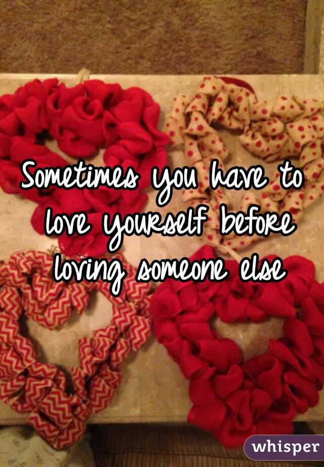 Sometimes you have to love yourself before loving someone else