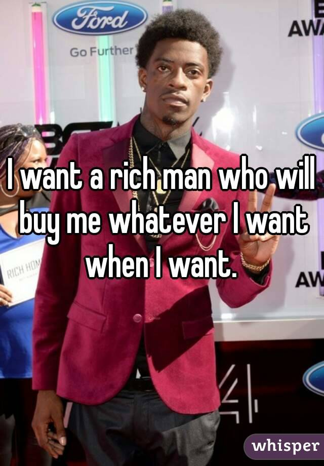I want a rich man who will buy me whatever I want when I want.