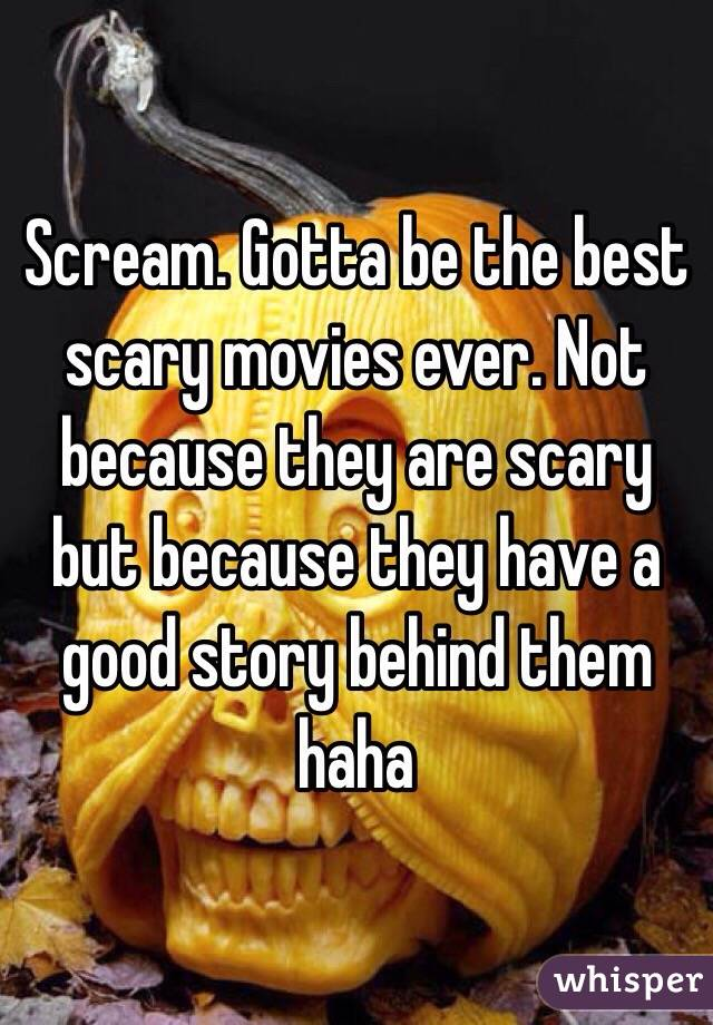 Scream. Gotta be the best scary movies ever. Not because they are scary but because they have a good story behind them haha