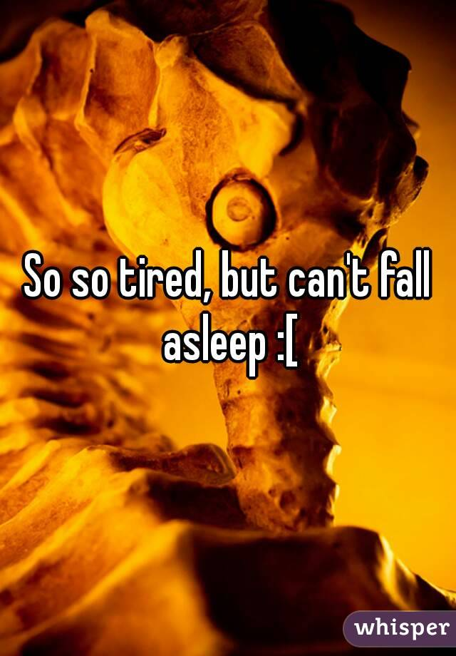 So so tired, but can't fall asleep :[