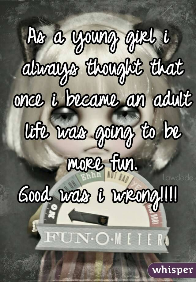 As a young girl i always thought that once i became an adult life was going to be more fun.  Good was i wrong!!!!