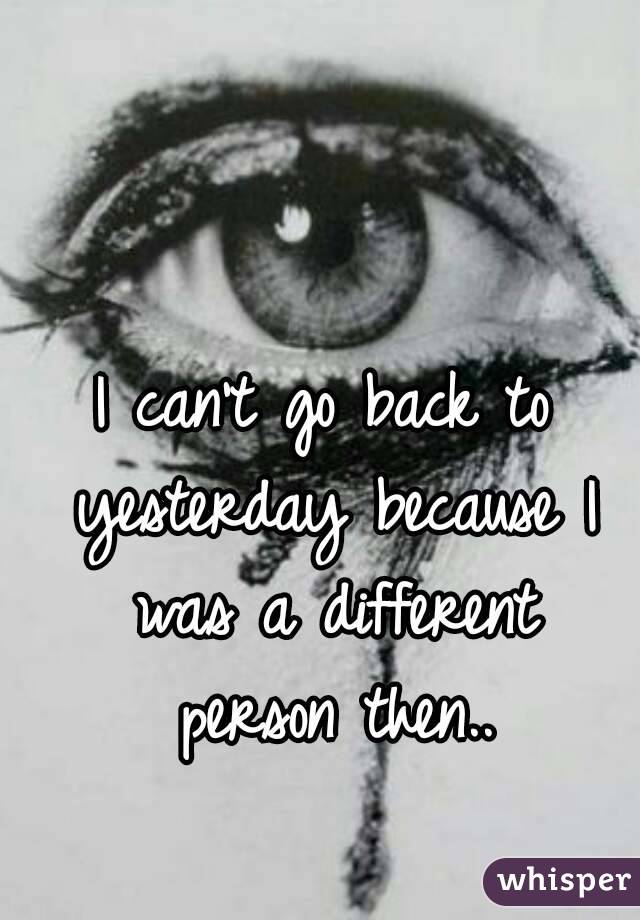 I can't go back to yesterday because I was a different person then..