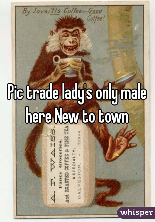 Pic trade lady's only male here New to town
