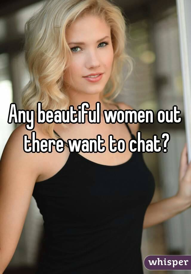 Any beautiful women out there want to chat?