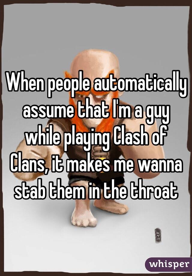 When people automatically assume that I'm a guy while playing Clash of Clans, it makes me wanna stab them in the throat