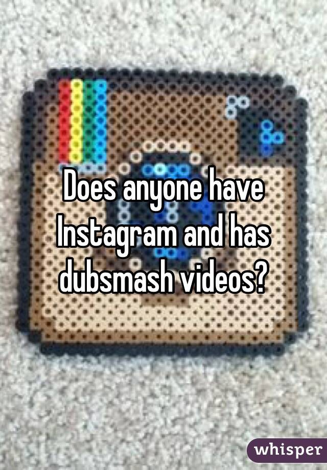 Does anyone have Instagram and has dubsmash videos?