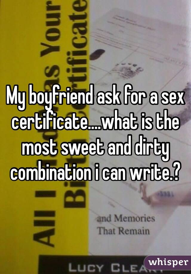 My boyfriend ask for a sex certificate....what is the most sweet and dirty combination i can write.?
